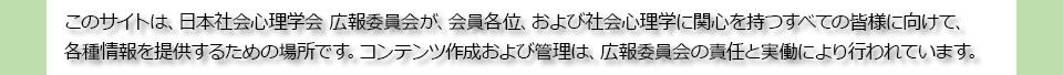 このサイトは,日本社会心理学会 広報委員会が,会員各位,および社会心理学に関心を持つすべての皆様に向けて,各種の情報を提供するための場所です.コンテンツ作成および管理は,広報委員会の責任と実働により行われています.